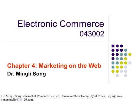 Electronic Commerce 043002 Chapter 4: Marketing on the Web Dr. Mingli Song Dr. Mingli Song - School of Computer Science, Communication University of China,