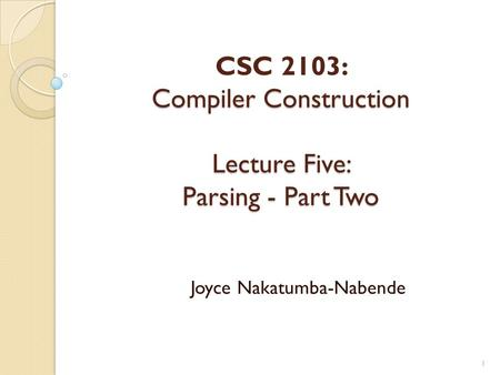 Compiler Construction Lecture Five: Parsing - Part Two CSC 2103: Compiler Construction Lecture Five: Parsing - Part Two Joyce Nakatumba-Nabende 1.