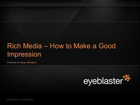 © 2008 Eyeblaster. All rights reserved Rich Media – How to Make a Good Impression Presented by: Vanya Jakovljevic EB Orange 246/137/51 EB Green 52/70/13.