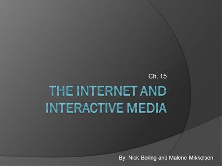 Ch. 15 By: Nick Boring and Malene Mikkelsen. Why use the internet?  Medium that provides direct feedback  Increased high speed internet connections.