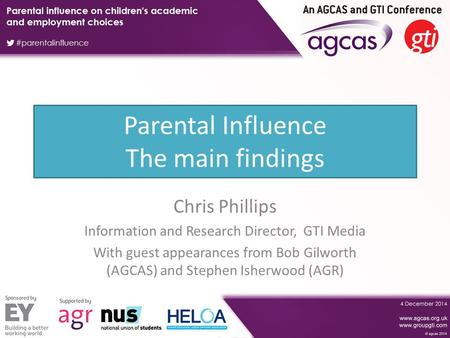 Parental Influence The main findings Chris Phillips Information and Research Director, GTI Media With guest appearances from Bob Gilworth (AGCAS) and Stephen.