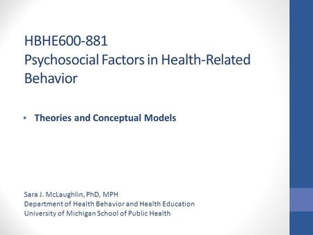 HBHE600-881 Psychosocial Factors in Health-Related Behavior  Theories and Conceptual Models Sara J. McLaughlin, PhD, MPH Department of Health Behavior.