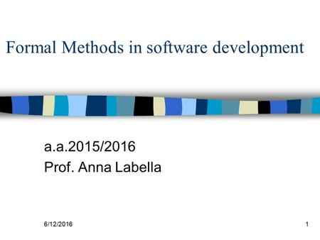 6/12/20161 a.a.2015/2016 Prof. Anna Labella Formal Methods in software development.