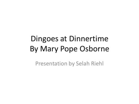 Dingoes at Dinnertime By Mary Pope Osborne Presentation by Selah Riehl.