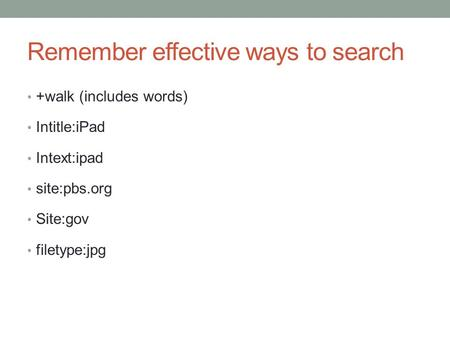 Remember effective ways to search +walk (includes words) Intitle:iPad Intext:ipad site:pbs.org Site:gov filetype:jpg.