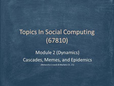 Topics In Social Computing (67810) Module 2 (Dynamics) Cascades, Memes, and Epidemics (Networks Crowds & Markets Ch. 21)