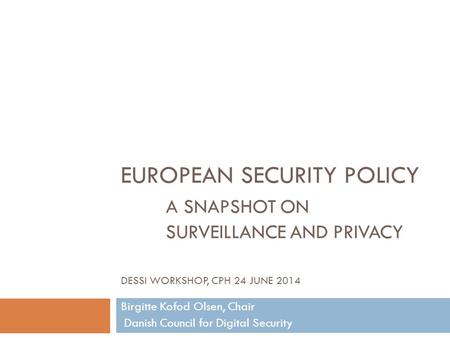 EUROPEAN SECURITY POLICY A SNAPSHOT ON SURVEILLANCE AND PRIVACY DESSI WORKSHOP, CPH 24 JUNE 2014 Birgitte Kofod Olsen, Chair Danish Council for Digital.