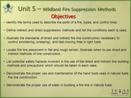 Unit 5 – Wildland Fire Suppression Methods Objectives Identify the terms used to describe the parts of a fire, types, and control lines. Define indirect.