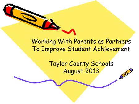Working With Parents as Partners To Improve Student Achievement Taylor County Schools August 2013.