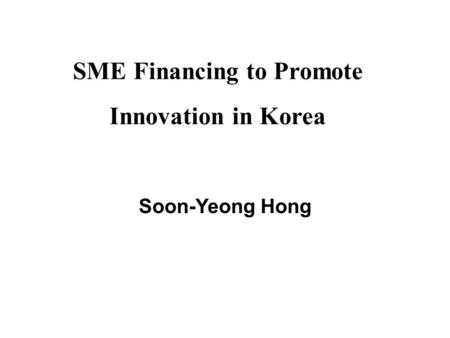 SME Financing to Promote Innovation in Korea Soon-Yeong Hong.