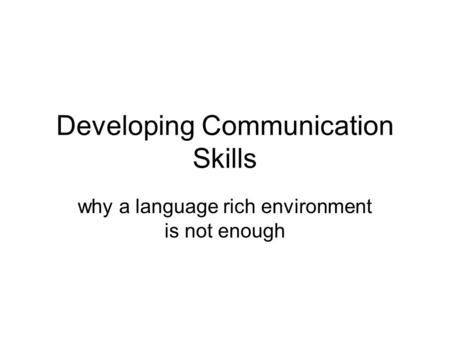 Developing Communication Skills why a language rich environment is not enough.