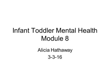 Infant Toddler Mental Health Module 8 Alicia Hathaway 3-3-16.
