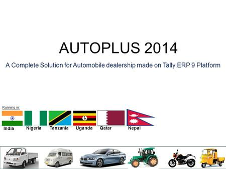 AUTOPLUS 2014 A Complete Solution for Automobile dealership made on Tally.ERP 9 Platform India Nigeria Tanzania UgandaQatarNepal Running in: