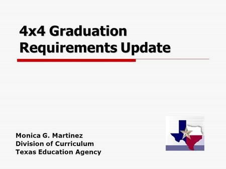 4x4 Graduation Requirements Update Monica G. Martinez Division of Curriculum Texas Education Agency.
