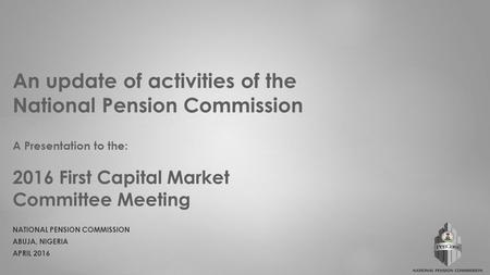 An update of activities of the National Pension Commission A Presentation to the: 2016 First Capital Market Committee Meeting NATIONAL PENSION COMMISSION.