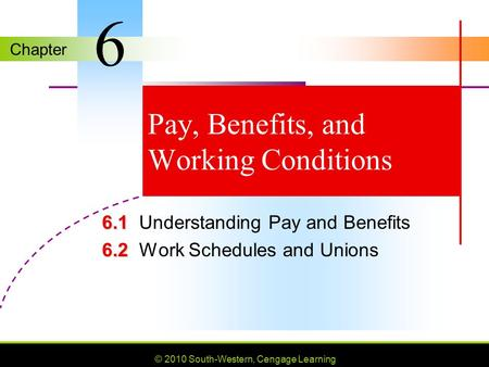 Chapter © 2010 South-Western, Cengage Learning Pay, Benefits, and Working Conditions 6.1 6.1Understanding Pay and Benefits 6.2 6.2Work Schedules and Unions.