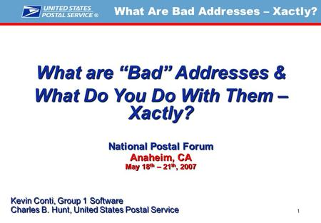 "What Are Bad Addresses – Xactly? 1 What are ""Bad"" Addresses & What Do You Do With Them – Xactly? National Postal Forum Anaheim, CA May 18 th – 21 th, 2007."
