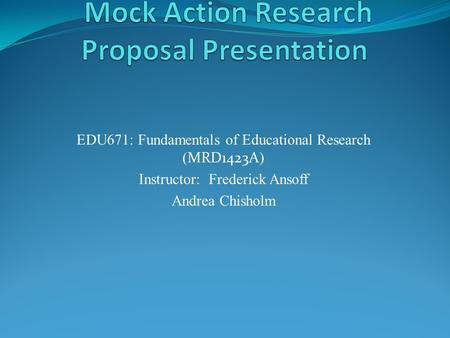 EDU671: Fundamentals of Educational Research ( MRD1423A ) Instructor: Frederick Ansoff Andrea Chisholm.