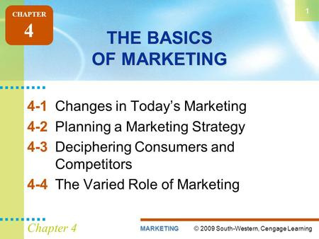 © 2009 South-Western, Cengage LearningMARKETING 1 Chapter 4 THE BASICS OF MARKETING 4-1Changes in Today's Marketing 4-2Planning a Marketing Strategy 4-3Deciphering.
