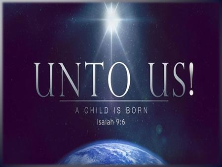 For unto us a child is born, unto us a son is given, and the government will be on his shoulders. And he will be called Wonderful Counselor, Mighty.