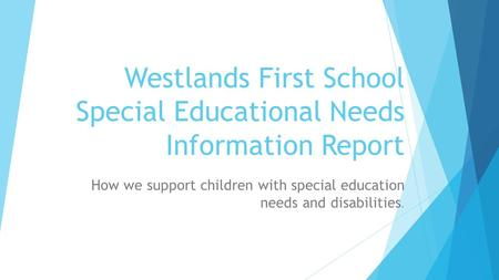 Westlands First School Special Educational Needs Information Report How we support children with special education needs and disabilities.
