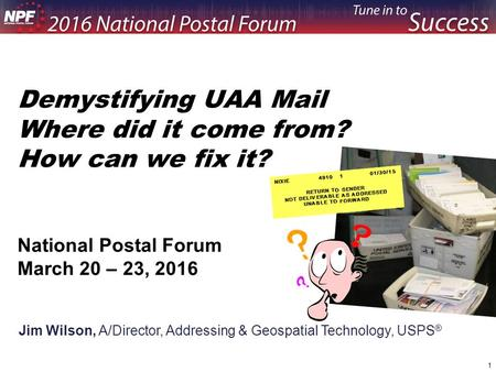 Demystifying UAA Mail Where did it come from? How can we fix it? National Postal Forum March 20 – 23, 2016 Jim Wilson, A/Director, Addressing & Geospatial.