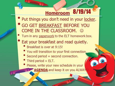 8/19/14 Homeroom Put things you don't need in your locker. GO GET BREAKFAST BEFORE YOU COME IN THE CLASSROOM. Turn in any paperwork to the ELT homework.