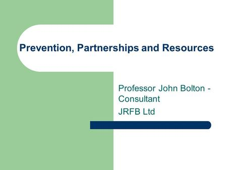 Prevention, Partnerships and Resources Professor John Bolton - Consultant JRFB Ltd.