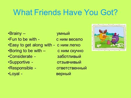 What Friends Have You Got? Brainy – умный Fun to be with - с ним весело Easy to get along with - с ним легко Boring to be with – с ним скучно Considerate.