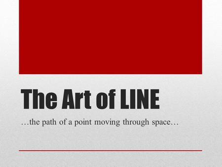The Art of LINE …the path of a point moving through space…