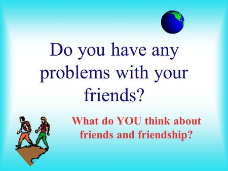 Do you have any problems with your friends?