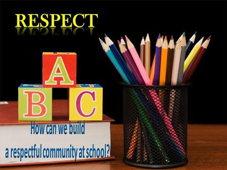 What is respect ? Respect is the understanding that we share a common community and a behaviour of civility that we all value.