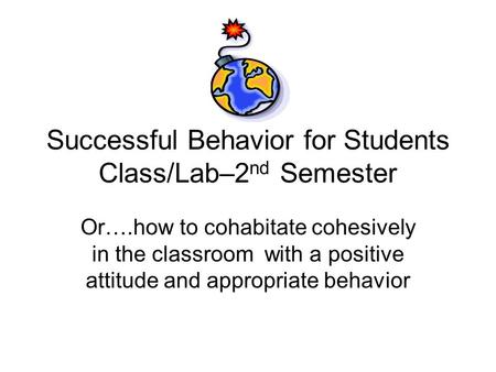 Successful Behavior for Students Class/Lab–2 nd Semester Or….how to cohabitate cohesively in the classroom with a positive attitude and appropriate behavior.