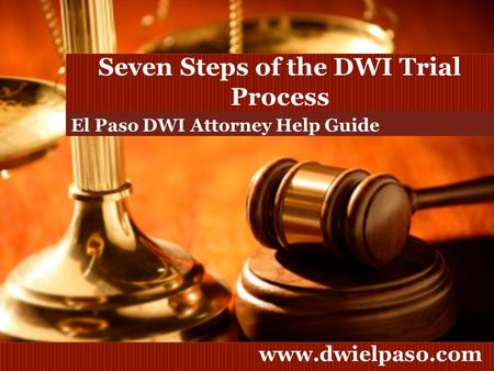 Www.dwielpaso.com Seven Steps of the DWI Trial Process El Paso DWI Attorney Help Guide.