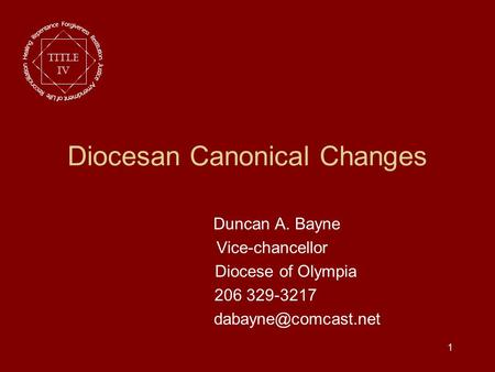 1 Diocesan Canonical Changes Duncan A. Bayne Vice-chancellor Diocese of Olympia 206 329-3217 Title IV.