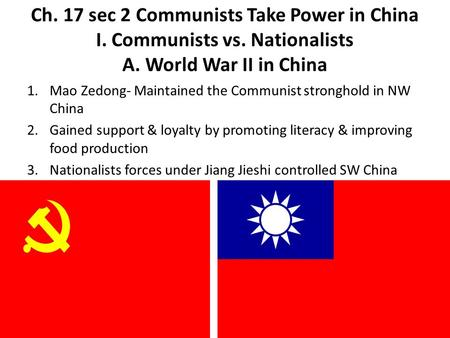 Ch. 17 sec 2 Communists Take Power in China I. Communists vs. Nationalists A. World War II in China 1.Mao Zedong- Maintained the Communist stronghold in.