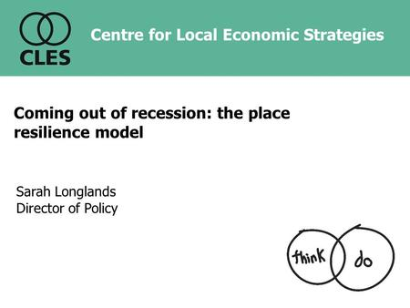 Sarah Longlands Director of Policy Centre for Local Economic Strategies Coming out of recession: the place resilience model.
