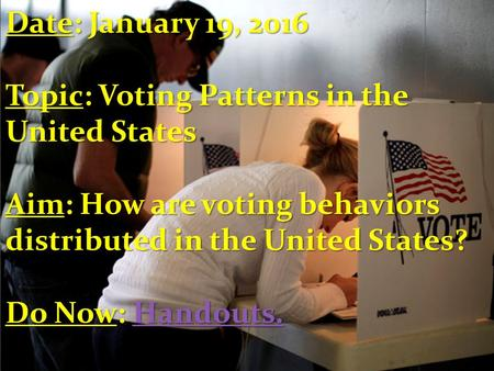 Date: January 19, 2016 Topic: Voting Patterns in the United States Aim: How are voting behaviors distributed in the United States? Do Now: Handouts. Handouts.