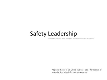 Safety Leadership Defining a World Class Safety and Health Program – An Industry Perspective* *Special thanks to GE Global Nuclear Fuels – for the use.