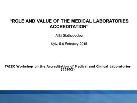 "TAIEX Workshop on the Accreditation of Medical and Clinical Laboratories (55902) ""ROLE AND VALUE OF THE MEDICAL LABORATORIES ACCREDITATION"" Aliki Stathopoulou."