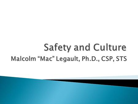"Malcolm ""Mac"" Legault, Ph.D., CSP, STS.  How do we identify a good or poor culture?  How does this relate to safety?  Components of a good safety culture."