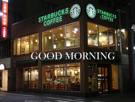 GOOD MORNING. By: Lisa Michelle Blanca Orozco How big Starbucks is  Number of locations - 20,891 in 62 countries (March 22, 2013)  Employees - 149,000.
