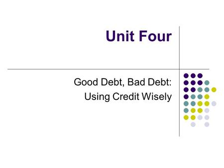 Unit Four Good Debt, Bad Debt: Using Credit Wisely.