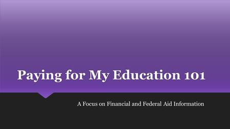 Paying for My Education 101 A Focus on Financial and Federal Aid Information.