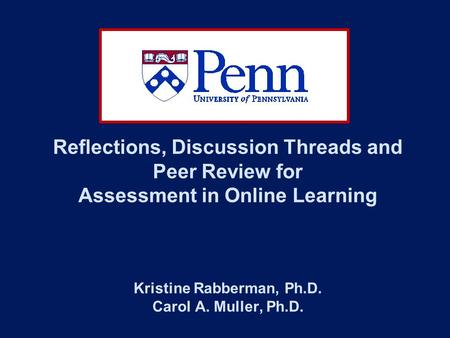 Reflections, Discussion Threads and Peer Review for Assessment in Online Learning Kristine Rabberman, Ph.D. Carol A. Muller, Ph.D.