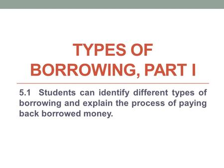 TYPES OF BORROWING, PART I 5.1 Students can identify different types of borrowing and explain the process of paying back borrowed money.