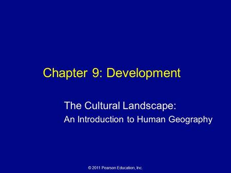 © 2011 Pearson Education, Inc. Chapter 9: Development The Cultural Landscape: An Introduction to Human Geography.
