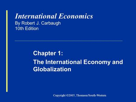 Copyright ©2005, Thomson/South-Western International Economics By Robert J. Carbaugh 10th Edition Chapter 1: The International Economy and Globalization.