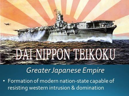 Greater Japanese Empire Formation of modern nation-state capable of resisting western intrusion & domination.