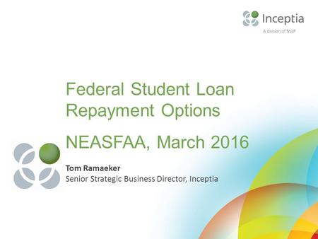 Federal Student Loan Repayment Options NEASFAA, March 2016 Tom Ramaeker Senior Strategic Business Director, Inceptia.
